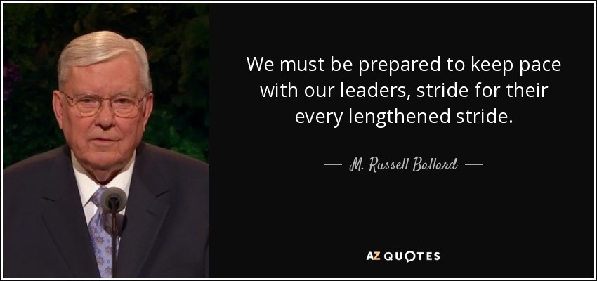 We must be prepared to keep pace with our leaders, stride for their every lengthened stride. - M. Russell Ballard