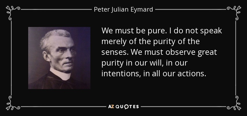 We must be pure. I do not speak merely of the purity of the senses. We must observe great purity in our will, in our intentions, in all our actions. - Peter Julian Eymard