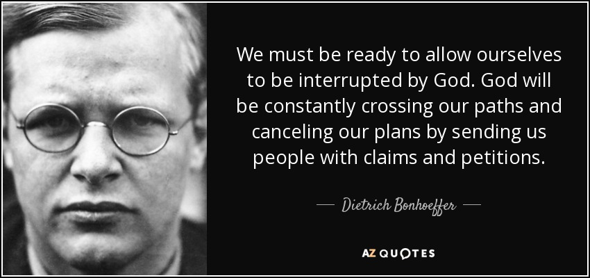 We must be ready to allow ourselves to be interrupted by God. God will be constantly crossing our paths and canceling our plans by sending us people with claims and petitions. - Dietrich Bonhoeffer
