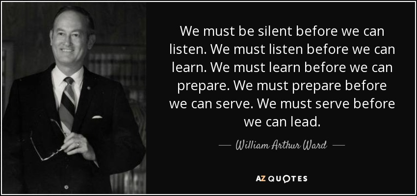 We must be silent before we can listen. We must listen before we can learn. We must learn before we can prepare. We must prepare before we can serve. We must serve before we can lead. - William Arthur Ward