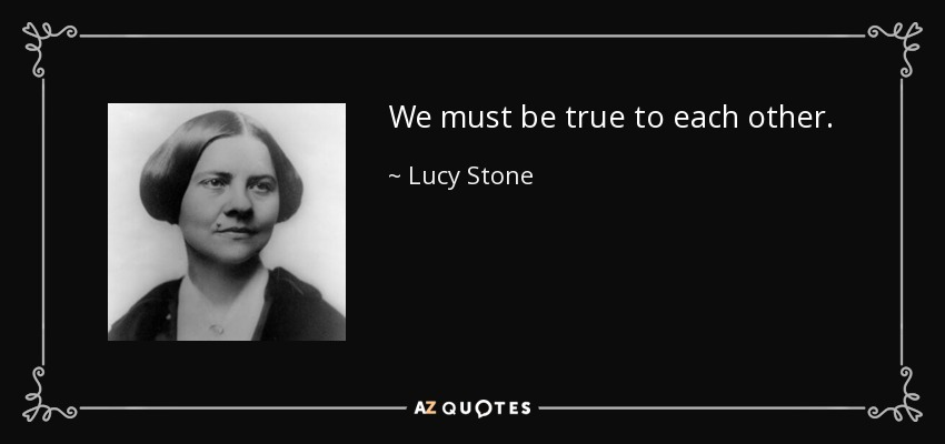 We must be true to each other. - Lucy Stone