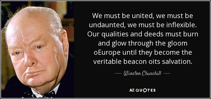We must be united, we must be undaunted, we must be inflexible. Our qualities and deeds must burn and glow through the gloom oEurope until they become the veritable beacon oits salvation. - Winston Churchill