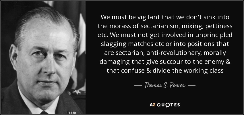 We must be vigilant that we don't sink into the morass of sectarianism, mixing, pettiness etc. We must not get involved in unprincipled slagging matches etc or into positions that are sectarian, anti-revolutionary, morally damaging that give succour to the enemy & that confuse & divide the working class - Thomas S. Power