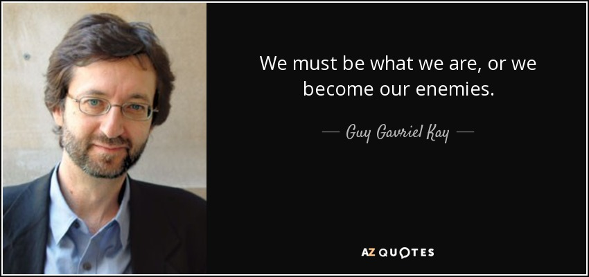 We must be what we are, or we become our enemies. - Guy Gavriel Kay