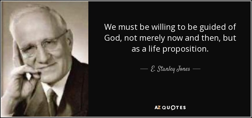 We must be willing to be guided of God, not merely now and then, but as a life proposition. - E. Stanley Jones