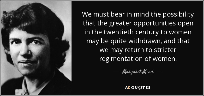 We must bear in mind the possibility that the greater opportunities open in the twentieth century to women may be quite withdrawn, and that we may return to stricter regimentation of women. - Margaret Mead