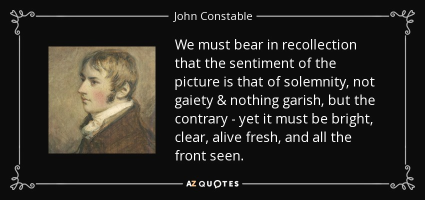 We must bear in recollection that the sentiment of the picture is that of solemnity, not gaiety & nothing garish, but the contrary - yet it must be bright, clear, alive fresh, and all the front seen. - John Constable