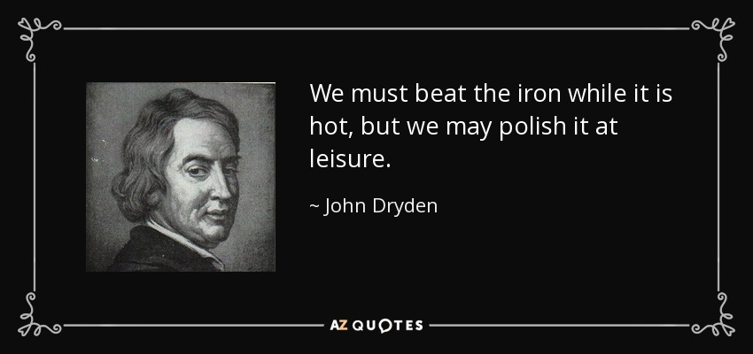We must beat the iron while it is hot, but we may polish it at leisure. - John Dryden