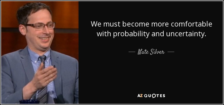 We must become more comfortable with probability and uncertainty. - Nate Silver