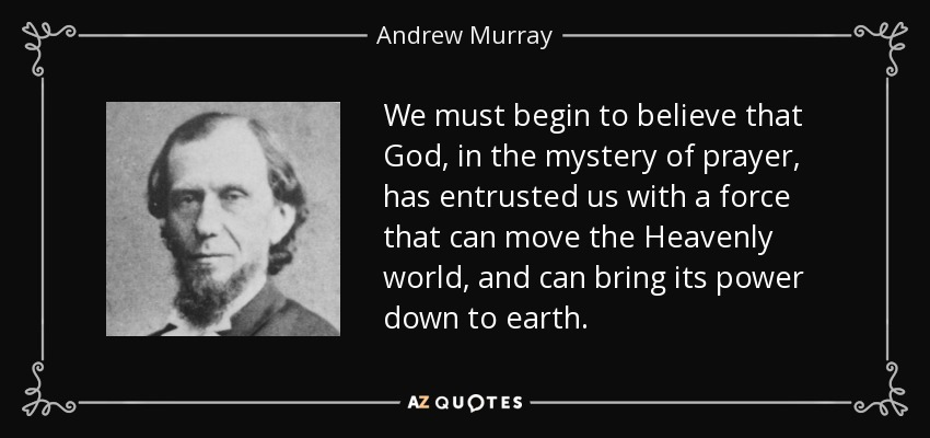We must begin to believe that God, in the mystery of prayer, has entrusted us with a force that can move the Heavenly world, and can bring its power down to earth. - Andrew Murray