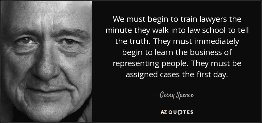 We must begin to train lawyers the minute they walk into law school to tell the truth. They must immediately begin to learn the business of representing people. They must be assigned cases the first day. - Gerry Spence