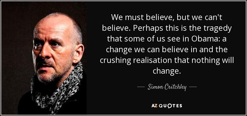 We must believe, but we can't believe. Perhaps this is the tragedy that some of us see in Obama: a change we can believe in and the crushing realisation that nothing will change. - Simon Critchley