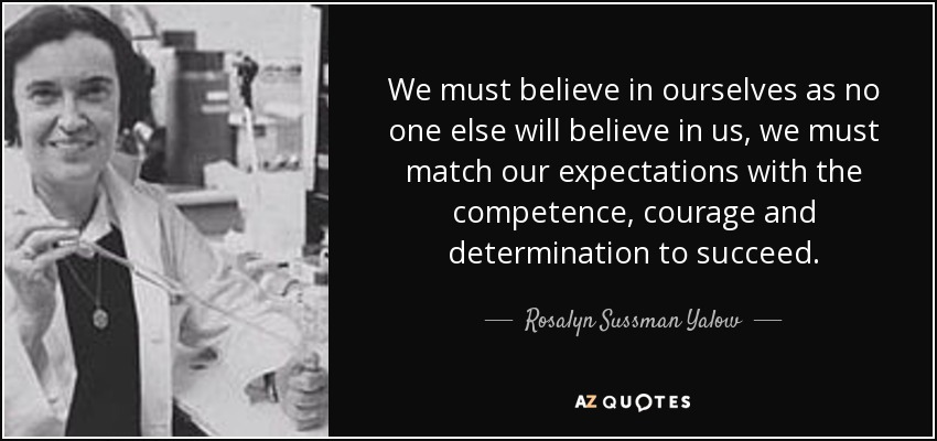 We must believe in ourselves as no one else will believe in us, we must match our expectations with the competence, courage and determination to succeed. - Rosalyn Sussman Yalow