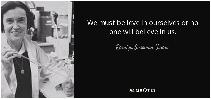 We must believe in ourselves or no one will believe in us. - Rosalyn Sussman Yalow