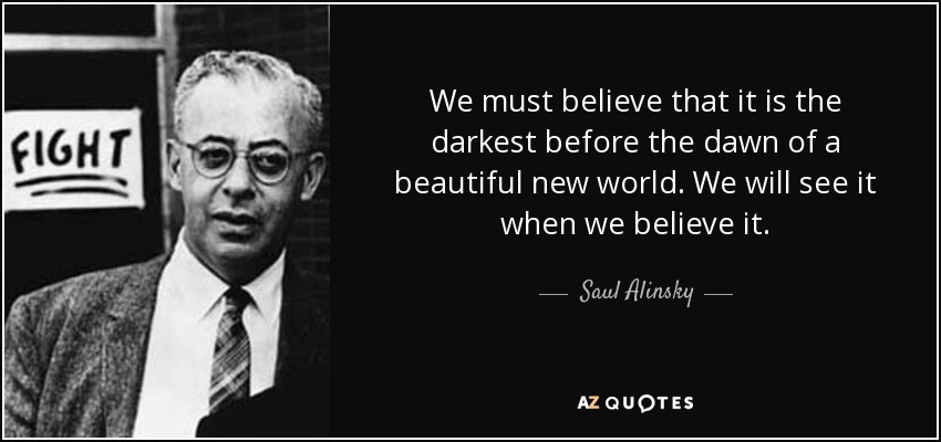We must believe that it is the darkest before the dawn of a beautiful new world. We will see it when we believe it. - Saul Alinsky
