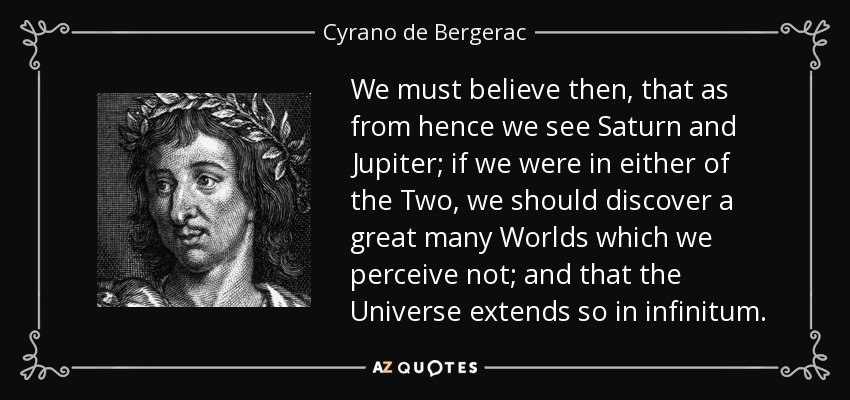 We must believe then, that as from hence we see Saturn and Jupiter; if we were in either of the Two, we should discover a great many Worlds which we perceive not; and that the Universe extends so in infinitum. - Cyrano de Bergerac