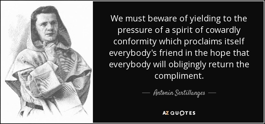 We must beware of yielding to the pressure of a spirit of cowardly conformity which proclaims itself everybody's friend in the hope that everybody will obligingly return the compliment. - Antonin Sertillanges