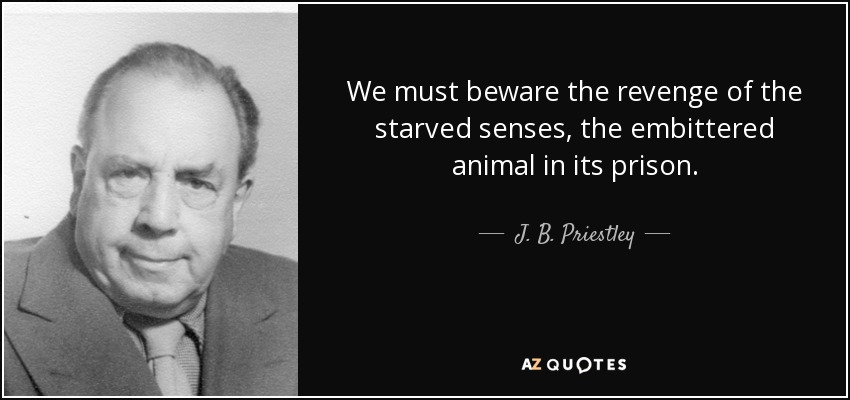 We must beware the revenge of the starved senses, the embittered animal in its prison. - J. B. Priestley