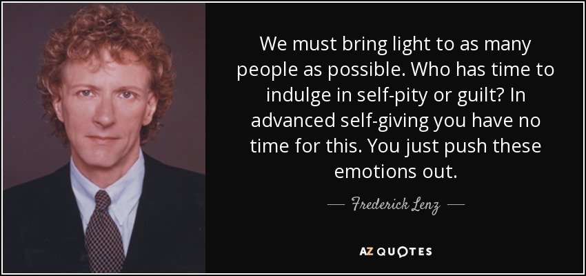We must bring light to as many people as possible. Who has time to indulge in self-pity or guilt? In advanced self-giving you have no time for this. You just push these emotions out. - Frederick Lenz