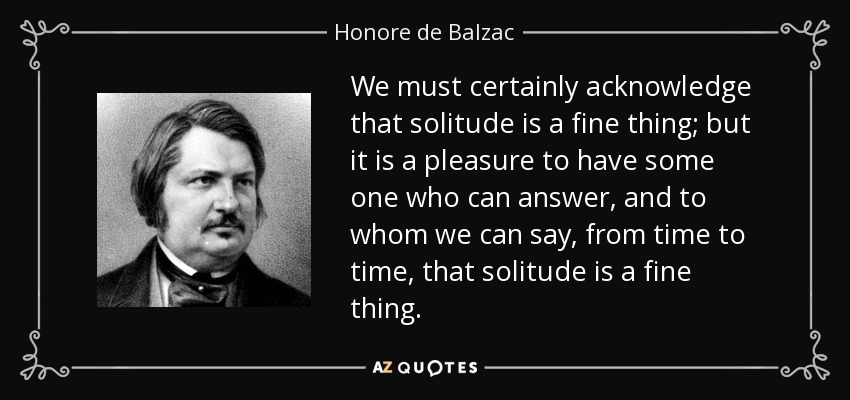 We must certainly acknowledge that solitude is a fine thing; but it is a pleasure to have some one who can answer, and to whom we can say, from time to time, that solitude is a fine thing. - Honore de Balzac