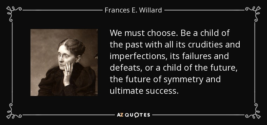 We must choose. Be a child of the past with all its crudities and imperfections, its failures and defeats, or a child of the future, the future of symmetry and ultimate success. - Frances E. Willard