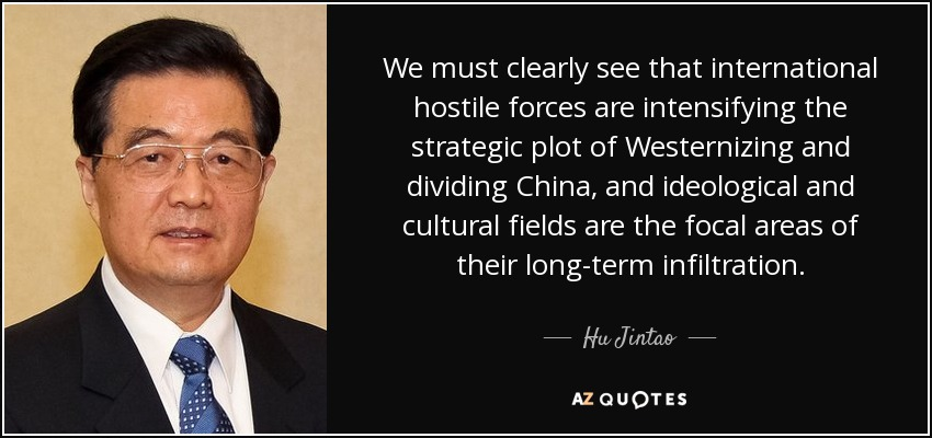 We must clearly see that international hostile forces are intensifying the strategic plot of Westernizing and dividing China, and ideological and cultural fields are the focal areas of their long-term infiltration. - Hu Jintao