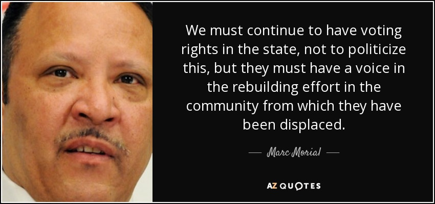 We must continue to have voting rights in the state, not to politicize this, but they must have a voice in the rebuilding effort in the community from which they have been displaced. - Marc Morial