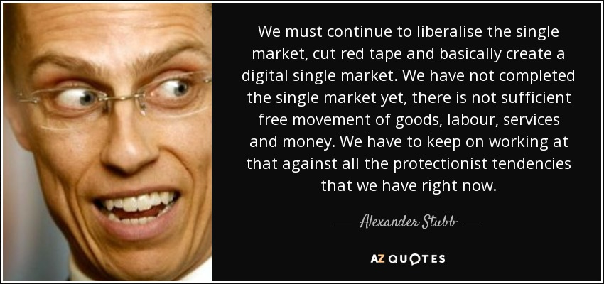 We must continue to liberalise the single market, cut red tape and basically create a digital single market. We have not completed the single market yet, there is not sufficient free movement of goods, labour, services and money. We have to keep on working at that against all the protectionist tendencies that we have right now. - Alexander Stubb