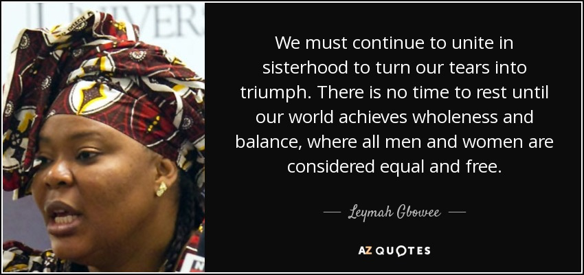 We must continue to unite in sisterhood to turn our tears into triumph. There is no time to rest until our world achieves wholeness and balance, where all men and women are considered equal and free. - Leymah Gbowee