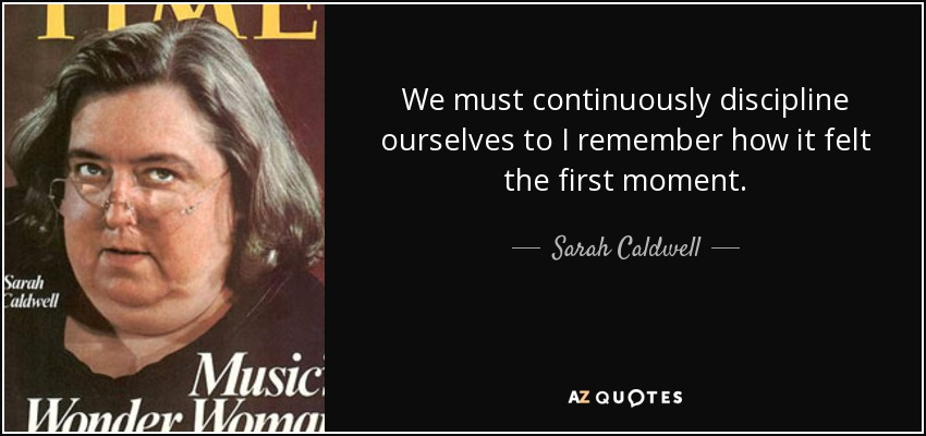 We must continuously discipline ourselves to I remember how it felt the first moment. - Sarah Caldwell