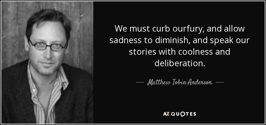 We must curb ourfury, and allow sadness to diminish, and speak our stories with coolness and deliberation. - Matthew Tobin Anderson