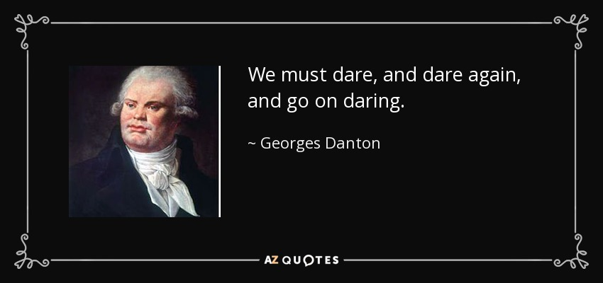 We must dare, and dare again, and go on daring. - Georges Danton