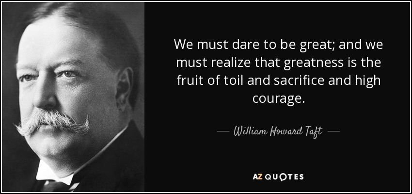 We must dare to be great; and we must realize that greatness is the fruit of toil and sacrifice and high courage. - William Howard Taft