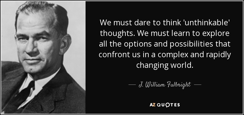 We must dare to think 'unthinkable' thoughts. We must learn to explore all the options and possibilities that confront us in a complex and rapidly changing world. - J. William Fulbright
