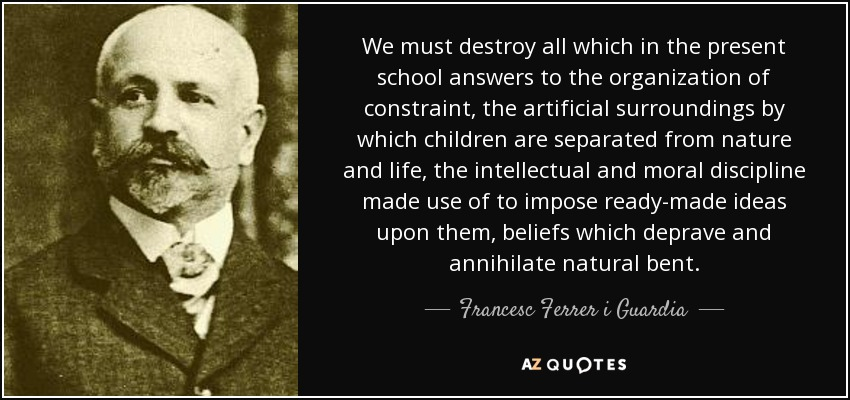 We must destroy all which in the present school answers to the organization of constraint, the artificial surroundings by which children are separated from nature and life, the intellectual and moral discipline made use of to impose ready-made ideas upon them, beliefs which deprave and annihilate natural bent. - Francesc Ferrer i Guardia