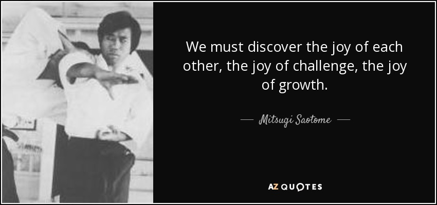 We must discover the joy of each other, the joy of challenge, the joy of growth. - Mitsugi Saotome