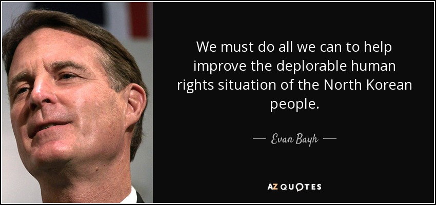 We must do all we can to help improve the deplorable human rights situation of the North Korean people. - Evan Bayh