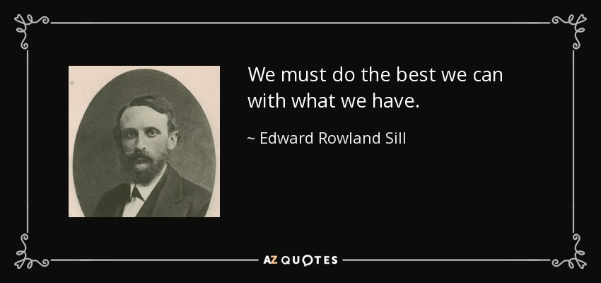 We must do the best we can with what we have. - Edward Rowland Sill
