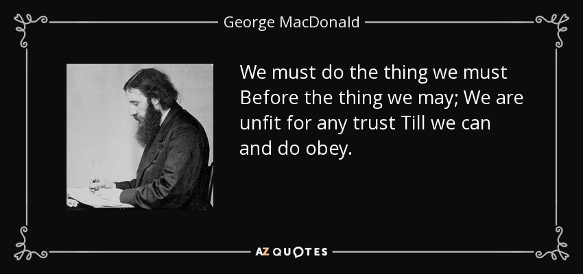 We must do the thing we must Before the thing we may; We are unfit for any trust Till we can and do obey. - George MacDonald