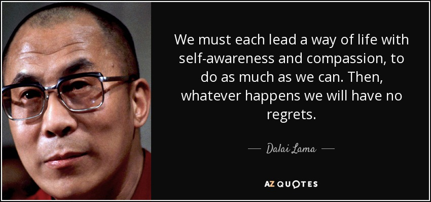 We must each lead a way of life with self-awareness and compassion, to do as much as we can. Then, whatever happens we will have no regrets. - Dalai Lama