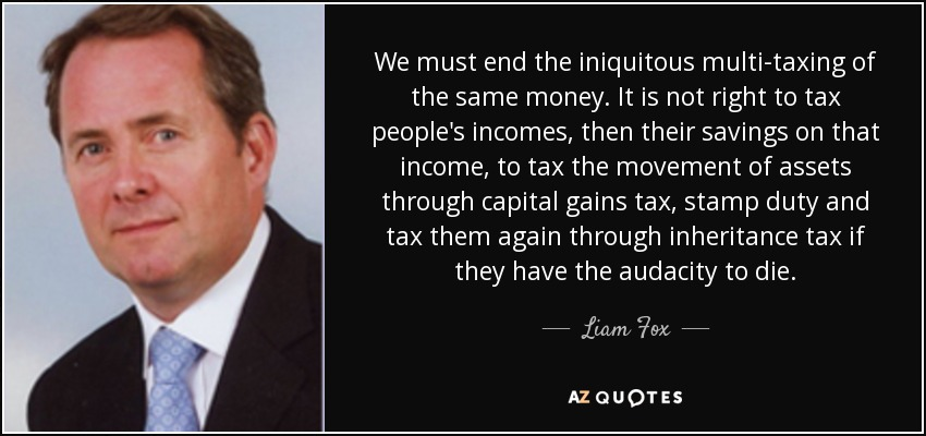 We must end the iniquitous multi-taxing of the same money. It is not right to tax people's incomes, then their savings on that income, to tax the movement of assets through capital gains tax, stamp duty and tax them again through inheritance tax if they have the audacity to die. - Liam Fox