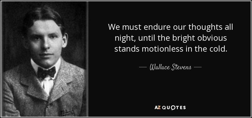 We must endure our thoughts all night, until the bright obvious stands motionless in the cold. - Wallace Stevens
