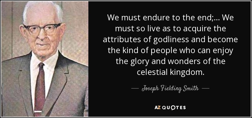 Joseph Fielding Smith Quote We Must Endure To The End We