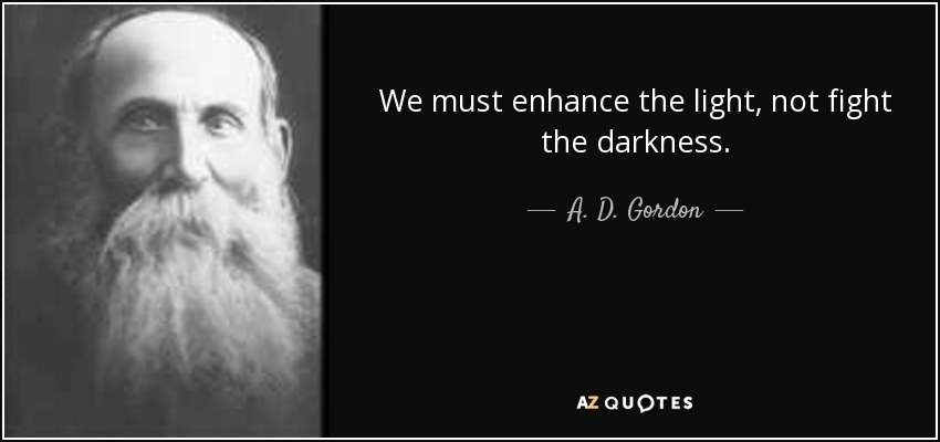 We must enhance the light, not fight the darkness. - A. D. Gordon