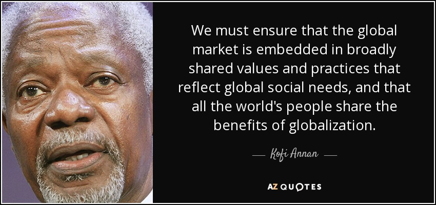 We must ensure that the global market is embedded in broadly shared values and practices that reflect global social needs, and that all the world's people share the benefits of globalization. - Kofi Annan