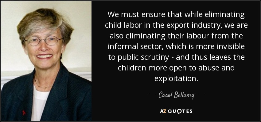 We must ensure that while eliminating child labor in the export industry, we are also eliminating their labour from the informal sector, which is more invisible to public scrutiny - and thus leaves the children more open to abuse and exploitation. - Carol Bellamy