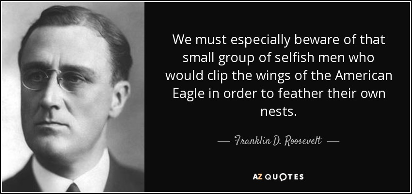 We must especially beware of that small group of selfish men who would clip the wings of the American Eagle in order to feather their own nests. - Franklin D. Roosevelt