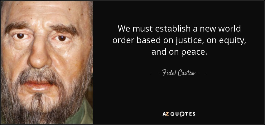 We must establish a new world order based on justice, on equity, and on peace. - Fidel Castro