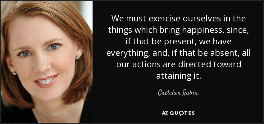 We must exercise ourselves in the things which bring happiness, since, if that be present, we have everything, and, if that be absent, all our actions are directed toward attaining it. - Gretchen Rubin