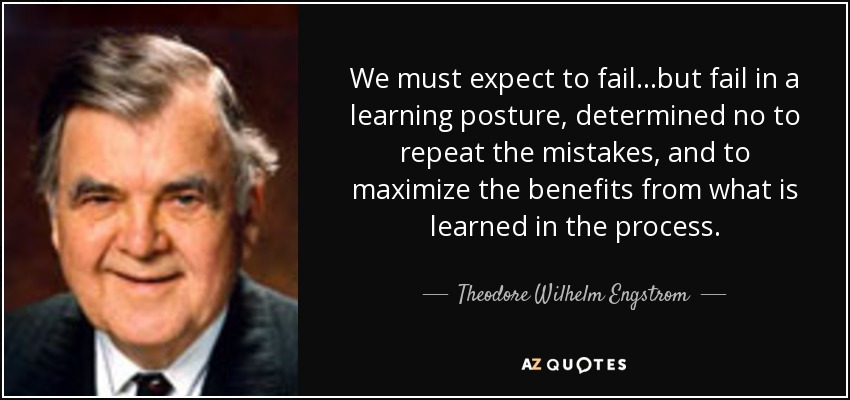 We must expect to fail...but fail in a learning posture, determined no to repeat the mistakes, and to maximize the benefits from what is learned in the process. - Theodore Wilhelm Engstrom